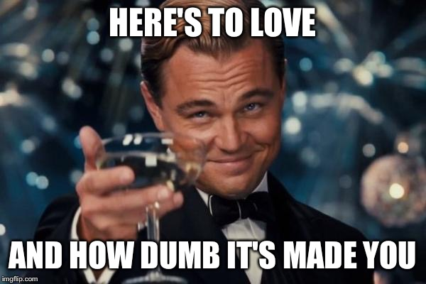 Leonardo Dicaprio Cheers | HERE'S TO LOVE AND HOW DUMB IT'S MADE YOU | image tagged in memes,leonardo dicaprio cheers,funny,forever alone,relationship,dumb | made w/ Imgflip meme maker