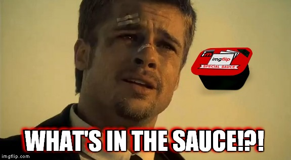 But wait there's more.... | WHAT'S IN THE SAUCE!?! WHAT'S IN THE SAUCE!?! | image tagged in imgflip special sauce,hot sauce,mean while on imgflip,imgflipper,imgflip ideas,imgflip front page | made w/ Imgflip meme maker