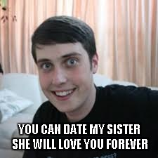 YOU CAN DATE MY SISTER SHE WILL LOVE YOU FOREVER | made w/ Imgflip meme maker