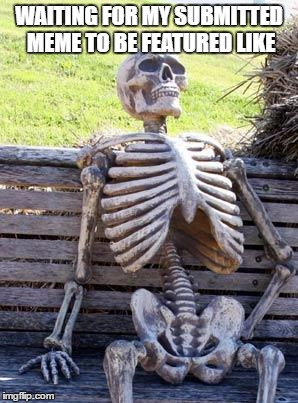 Waiting Skeleton Meme | WAITING FOR MY SUBMITTED MEME TO BE FEATURED LIKE | image tagged in memes,waiting skeleton | made w/ Imgflip meme maker
