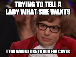 TRYING TO TELL A LADY WHAT SHE WANTS I TOO WOULD LIKE TO RUN FOR COVER | made w/ Imgflip meme maker