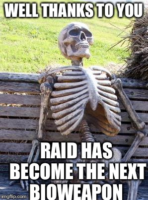 Waiting Skeleton Meme | WELL THANKS TO YOU RAID HAS BECOME THE NEXT BIOWEAPON | image tagged in memes,waiting skeleton | made w/ Imgflip meme maker