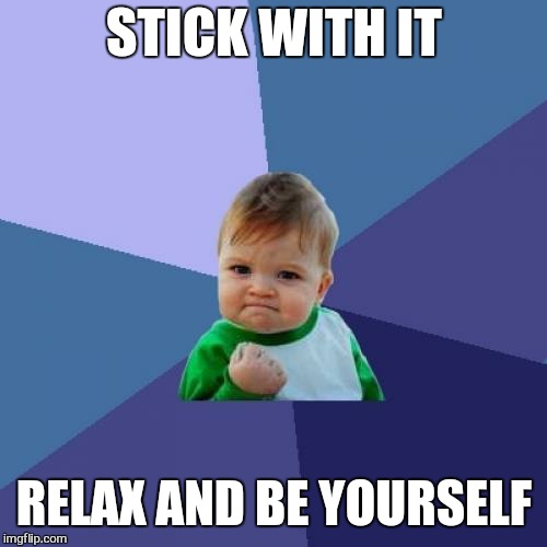 Success Kid Meme | STICK WITH IT RELAX AND BE YOURSELF | image tagged in memes,success kid | made w/ Imgflip meme maker
