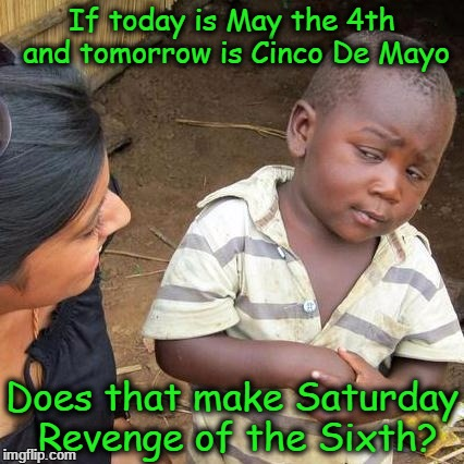 Third World Skeptical Kid Meme | If today is May the 4th and tomorrow is Cinco De Mayo Does that make Saturday Revenge of the Sixth? | image tagged in memes,third world skeptical kid | made w/ Imgflip meme maker
