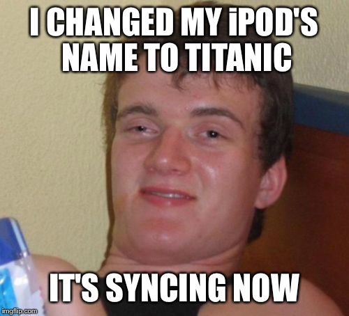 10 Guy Meme | I CHANGED MY iPOD'S NAME TO TITANIC IT'S SYNCING NOW | image tagged in memes,10 guy | made w/ Imgflip meme maker