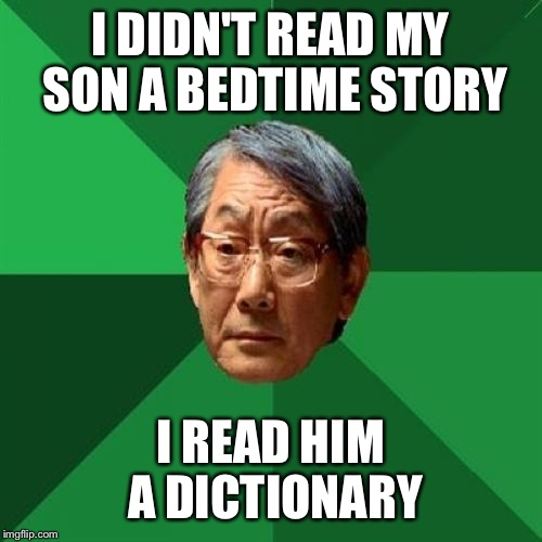 High Expectations Asian Father Meme | I DIDN'T READ MY SON A BEDTIME STORY I READ HIM A DICTIONARY | image tagged in memes,high expectations asian father | made w/ Imgflip meme maker
