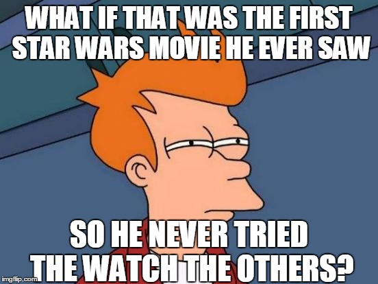 Futurama Fry Meme | WHAT IF THAT WAS THE FIRST STAR WARS MOVIE HE EVER SAW SO HE NEVER TRIED THE WATCH THE OTHERS? | image tagged in memes,futurama fry | made w/ Imgflip meme maker