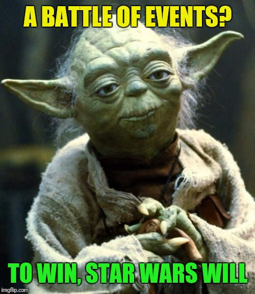 Star Wars Yoda Meme | A BATTLE OF EVENTS? TO WIN, STAR WARS WILL | image tagged in memes,star wars yoda | made w/ Imgflip meme maker