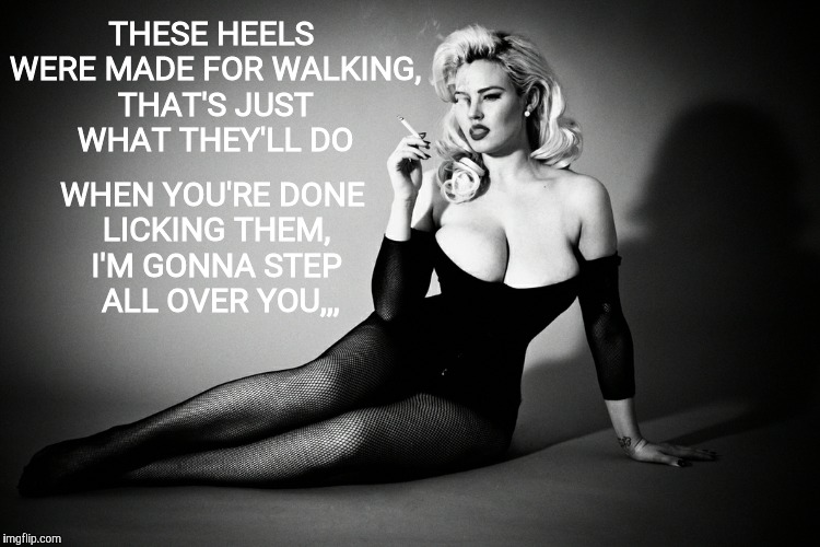 Take a walk on the riled side,,, | THESE HEELS WERE MADE FOR WALKING, THAT'S JUST WHAT THEY'LL DO WHEN YOU'RE DONE LICKING THEM, I'M GONNA STEP    ALL OVER YOU,,, | image tagged in gia genevieve,femme fatale noir pinup | made w/ Imgflip meme maker
