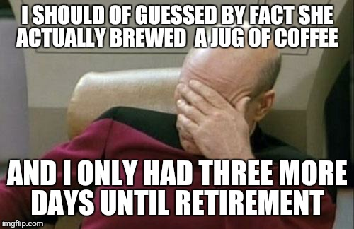 Captain Picard Facepalm Meme | I SHOULD OF GUESSED BY FACT SHE ACTUALLY BREWED  A JUG OF COFFEE AND I ONLY HAD THREE MORE DAYS UNTIL RETIREMENT | image tagged in memes,captain picard facepalm | made w/ Imgflip meme maker