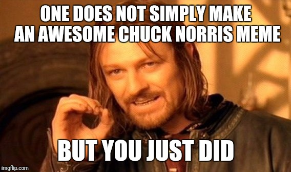 One Does Not Simply Meme | ONE DOES NOT SIMPLY MAKE AN AWESOME CHUCK NORRIS MEME BUT YOU JUST DID | image tagged in memes,one does not simply | made w/ Imgflip meme maker