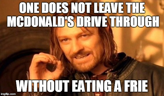One Does Not Simply Meme | ONE DOES NOT LEAVE THE MCDONALD'S DRIVE THROUGH WITHOUT EATING A FRIE | image tagged in memes,one does not simply | made w/ Imgflip meme maker