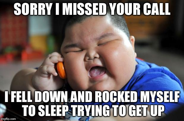 Fat Kid | SORRY I MISSED YOUR CALL I FELL DOWN AND ROCKED MYSELF TO SLEEP TRYING TO GET UP | image tagged in fat kid | made w/ Imgflip meme maker