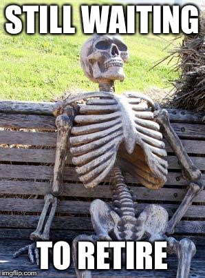 Waiting Skeleton Meme | STILL WAITING TO RETIRE | image tagged in memes,waiting skeleton | made w/ Imgflip meme maker