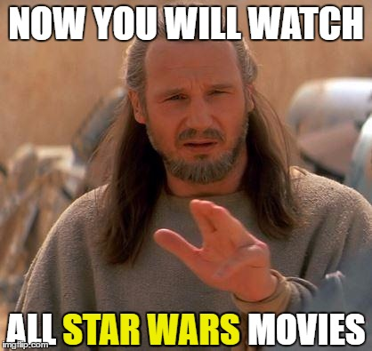 May the fourth be with you (Happy STAR WARS day) | NOW YOU WILL WATCH ALL STAR WARS MOVIES STAR WARS | image tagged in jedi mind trick,may the 4th,star wars,movies | made w/ Imgflip meme maker