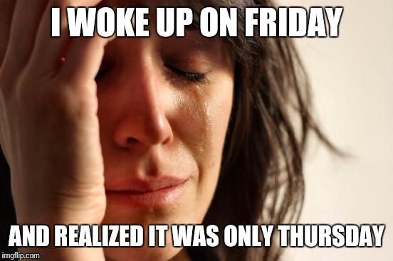 First World Problems Meme | I WOKE UP ON FRIDAY AND REALIZED IT WAS ONLY THURSDAY | image tagged in memes,first world problems | made w/ Imgflip meme maker