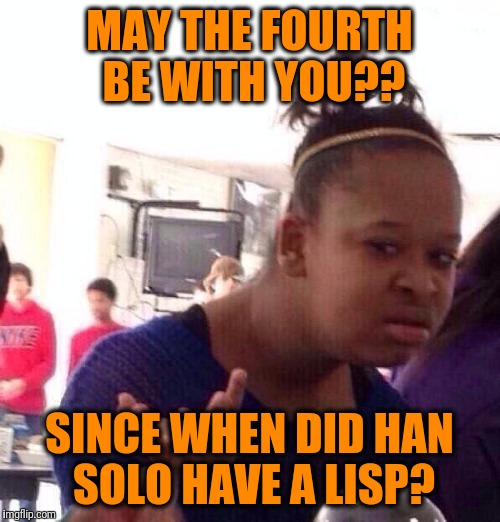 Black Girl Wat Meme | MAY THE FOURTH BE WITH YOU?? SINCE WHEN DID HAN SOLO HAVE A LISP? | image tagged in memes,black girl wat | made w/ Imgflip meme maker