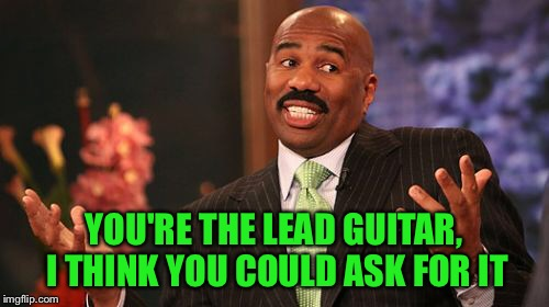 Steve Harvey Meme | YOU'RE THE LEAD GUITAR, I THINK YOU COULD ASK FOR IT | image tagged in memes,steve harvey | made w/ Imgflip meme maker