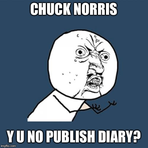 Y U No Meme | CHUCK NORRIS Y U NO PUBLISH DIARY? | image tagged in memes,y u no | made w/ Imgflip meme maker