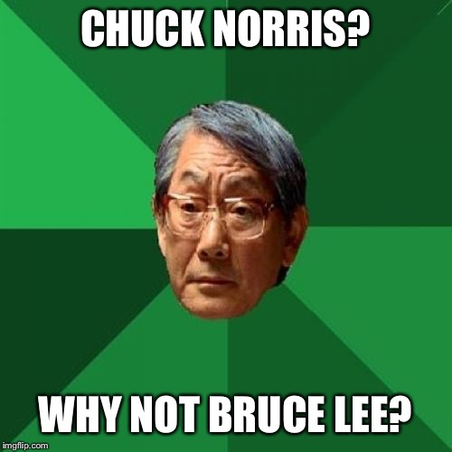 Am I late for Chuck Norris Event? | CHUCK NORRIS? WHY NOT BRUCE LEE? | image tagged in memes,high expectations asian father | made w/ Imgflip meme maker