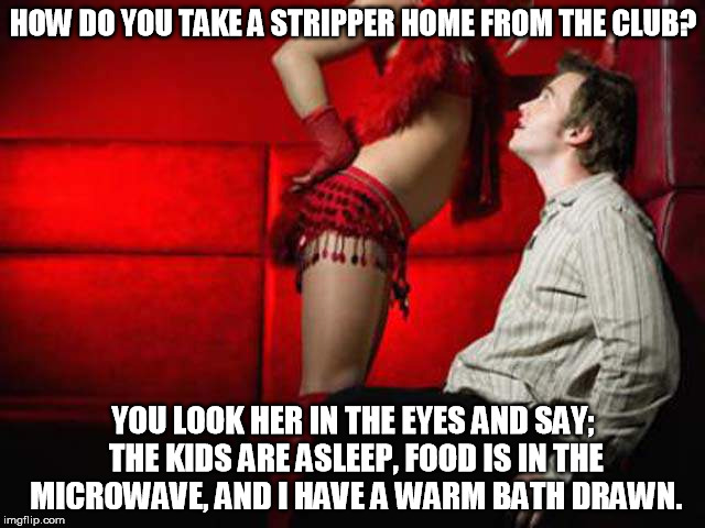 I guess that would work on most women. |  HOW DO YOU TAKE A STRIPPER HOME FROM THE CLUB? YOU LOOK HER IN THE EYES AND SAY; THE KIDS ARE ASLEEP, FOOD IS IN THE MICROWAVE, AND I HAVE A WARM BATH DRAWN. | image tagged in that look you get,stripper,women,memes,funny,life | made w/ Imgflip meme maker