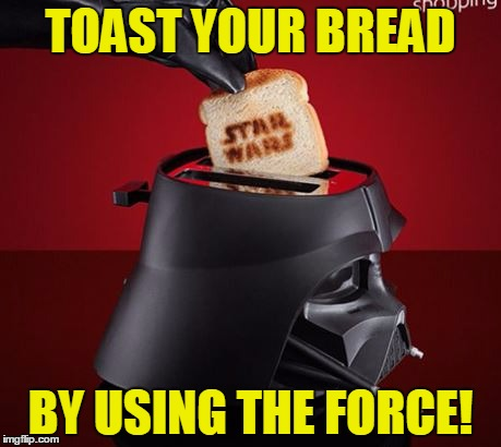 May The Toast Be With You | TOAST YOUR BREAD BY USING THE FORCE! | image tagged in memes,funny,star wars,may the 4th,force,darth vader | made w/ Imgflip meme maker