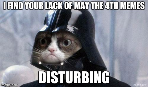 Grumpy Cat Star Wars Meme | I FIND YOUR LACK OF MAY THE 4TH MEMES DISTURBING | image tagged in memes,grumpy cat star wars,grumpy cat | made w/ Imgflip meme maker