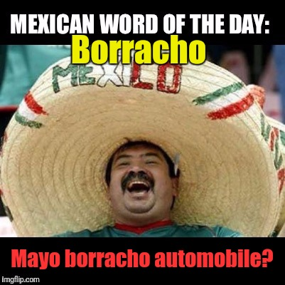 Cinco de Mayo Mexican Word of the Day | Borracho Mayo borracho automobile? | image tagged in memes,mexican word of the day,borracho,cinco de mayo,juan mexican man,margarita | made w/ Imgflip meme maker