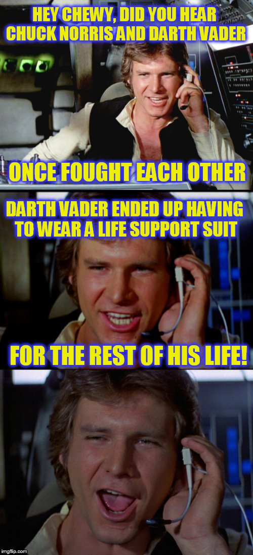 Chuck Norris Week Meets Star Wars Week | ONCE FOUGHT EACH OTHER FOR THE REST OF HIS LIFE! DARTH VADER ENDED UP HAVING TO WEAR A LIFE SUPPORT SUIT HEY CHEWY, DID YOU HEAR CHUCK NORRI | image tagged in bad pun han solo,chuck norris week,star wars week,darth vader,memes,jokes | made w/ Imgflip meme maker