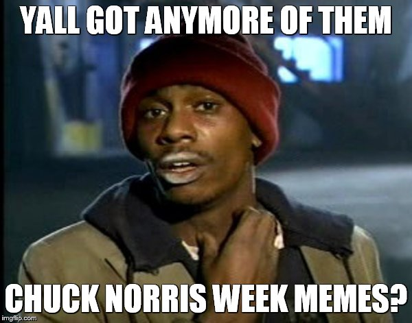 Y'all Got Anymore Of That.. | YALL GOT ANYMORE OF THEM CHUCK NORRIS WEEK MEMES? | image tagged in y'all got anymore of that | made w/ Imgflip meme maker