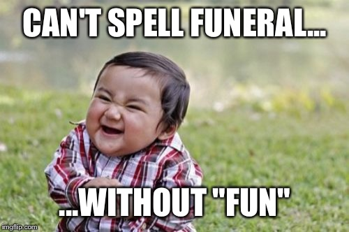 "Evil Toddler Meme | CAN'T SPELL FUNERAL... ...WITHOUT ""FUN"" 