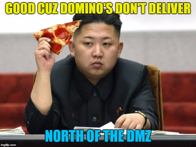 GOOD CUZ DOMINO'S DON'T DELIVER NORTH OF THE DMZ | made w/ Imgflip meme maker
