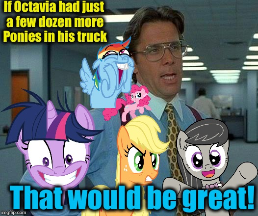 That Would Be Great Meme | If Octavia had just a few dozen more Ponies in his truck That would be great! | image tagged in memes,that would be great | made w/ Imgflip meme maker
