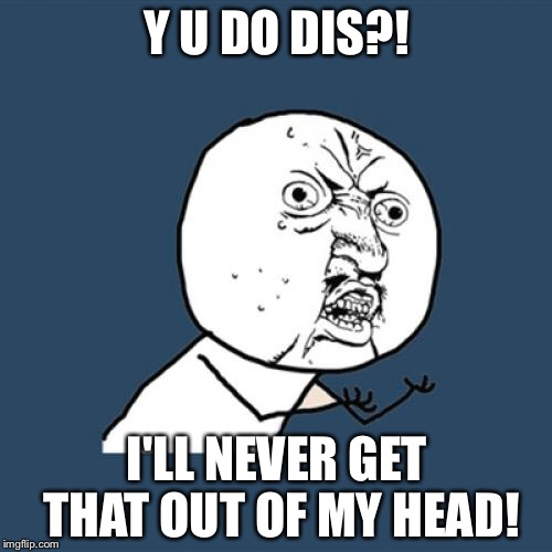 Y U No Meme | Y U DO DIS?! I'LL NEVER GET THAT OUT OF MY HEAD! | image tagged in memes,y u no | made w/ Imgflip meme maker