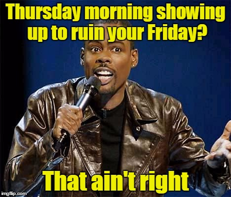 Thursday morning showing up to ruin your Friday? That ain't right | made w/ Imgflip meme maker