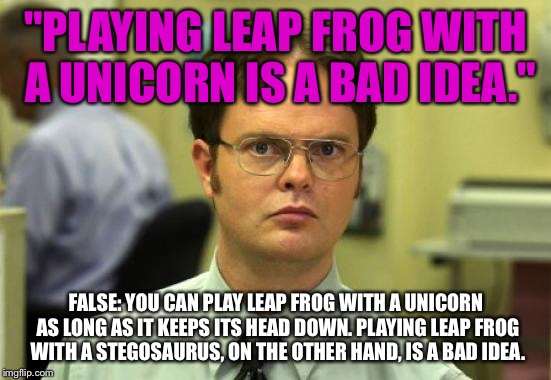 "Has anyone considered it? | ""PLAYING LEAP FROG WITH A UNICORN IS A BAD IDEA."" FALSE: YOU CAN PLAY LEAP FROG WITH A UNICORN AS LONG AS IT KEEPS ITS HEAD DOWN. PLAYING LE 