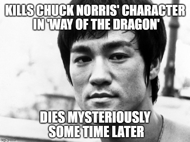 Mysterious Death by Chuck Norris? | KILLS CHUCK NORRIS' CHARACTER IN 'WAY OF THE DRAGON' DIES MYSTERIOUSLY SOME TIME LATER | image tagged in memes,chuck norris,chuck norris week,bruce lee,mysterious,death | made w/ Imgflip meme maker