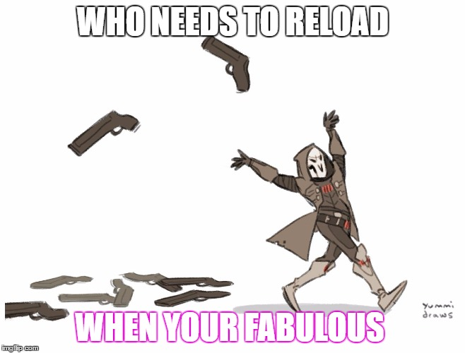 WHO NEEDS TO RELOAD WHEN YOUR FABULOUS | image tagged in reaper overwatch | made w/ Imgflip meme maker