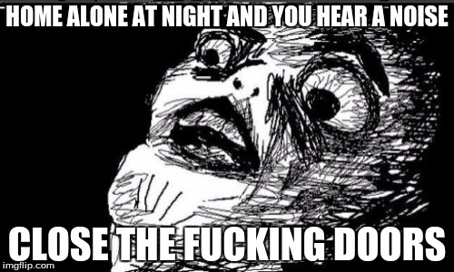 Gasp Rage Face Meme | HOME ALONE AT NIGHT AND YOU HEAR A NOISE CLOSE THE F**KING DOORS | image tagged in memes,gasp rage face | made w/ Imgflip meme maker