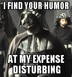 Darth Vader | I FIND YOUR HUMOR AT MY EXPENSE DISTURBING | image tagged in darth vader | made w/ Imgflip meme maker