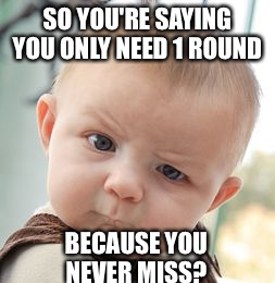 Skeptical Baby Meme | SO YOU'RE SAYING YOU ONLY NEED 1 ROUND BECAUSE YOU NEVER MISS? | image tagged in memes,skeptical baby | made w/ Imgflip meme maker