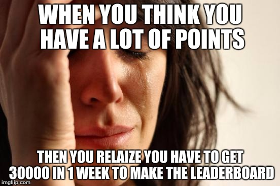 A TRUE First World Problem | WHEN YOU THINK YOU HAVE A LOT OF POINTS THEN YOU RELAIZE YOU HAVE TO GET 30000 IN 1 WEEK TO MAKE THE LEADERBOARD | image tagged in memes,first world problems | made w/ Imgflip meme maker