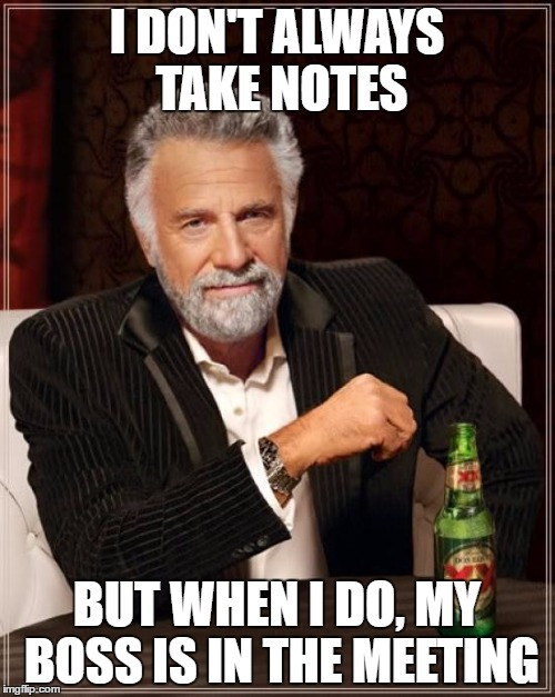 The Most Interesting Man In The World Meme | I DON'T ALWAYS TAKE NOTES BUT WHEN I DO, MY BOSS IS IN THE MEETING | image tagged in memes,the most interesting man in the world | made w/ Imgflip meme maker