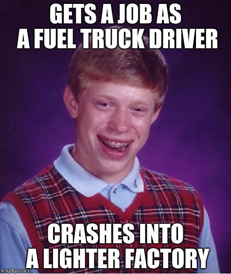 Bad Luck Brian Meme | GETS A JOB AS A FUEL TRUCK DRIVER CRASHES INTO A LIGHTER FACTORY | image tagged in memes,bad luck brian | made w/ Imgflip meme maker