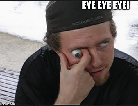 EYE EYE EYE! | made w/ Imgflip meme maker