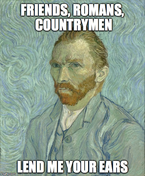 FRIENDS, ROMANS, COUNTRYMEN LEND ME YOUR EARS | image tagged in van gogh ears ahoy | made w/ Imgflip meme maker
