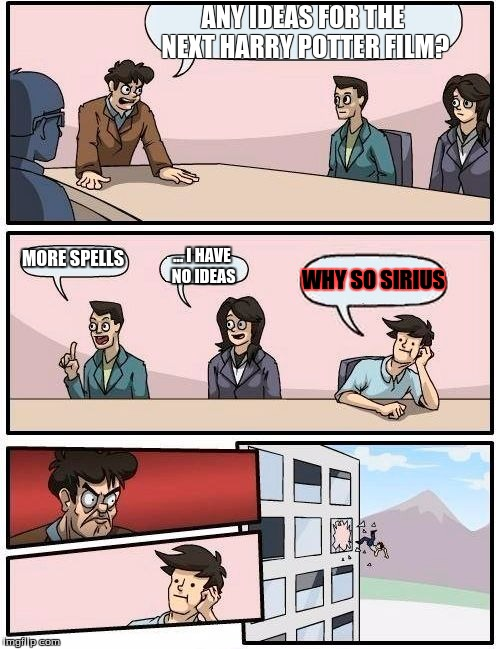 Boardroom Meeting Suggestion Meme | ANY IDEAS FOR THE NEXT HARRY POTTER FILM? MORE SPELLS ... I HAVE NO IDEAS WHY SO SIRIUS | image tagged in memes,boardroom meeting suggestion | made w/ Imgflip meme maker