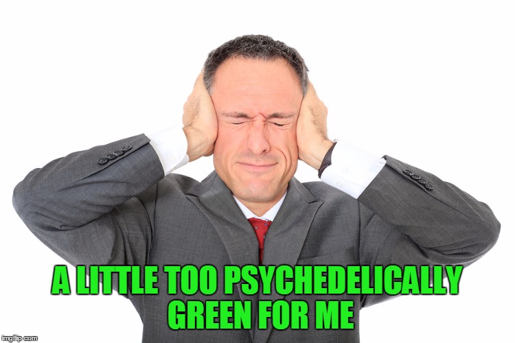 A LITTLE TOO PSYCHEDELICALLY GREEN FOR ME | made w/ Imgflip meme maker