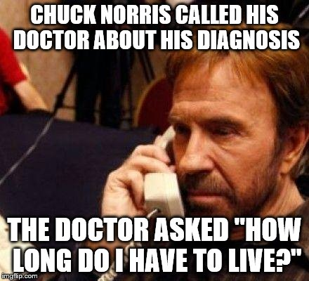 "CHUCK NORRIS | CHUCK NORRIS CALLED HIS DOCTOR ABOUT HIS DIAGNOSIS THE DOCTOR ASKED ""HOW LONG DO I HAVE TO LIVE?"" 