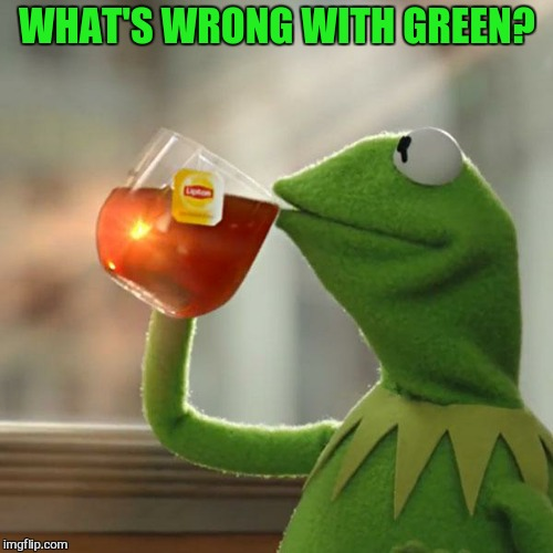 But Thats None Of My Business Meme | WHAT'S WRONG WITH GREEN? | image tagged in memes,but thats none of my business,kermit the frog | made w/ Imgflip meme maker